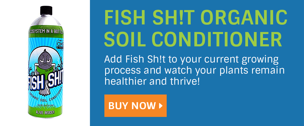 Add Fish Sh!t to your current growing process and watch your plants remain healthier and thrive!